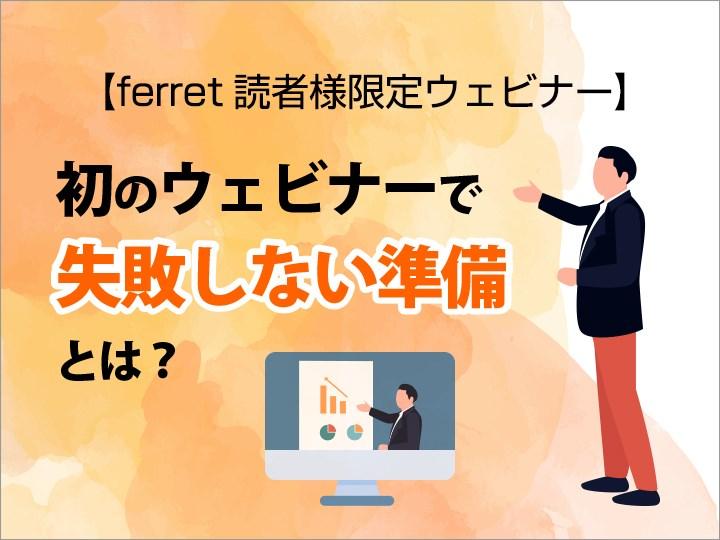 【ferret読者様限定】初のウェビナーで失敗しない準備は?